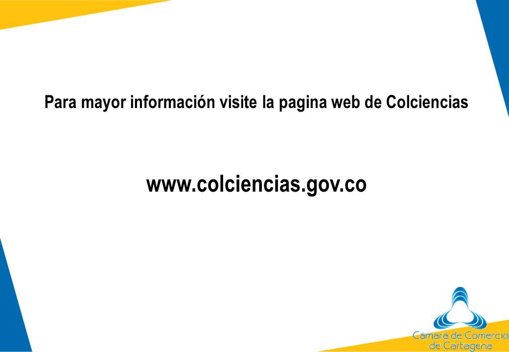 Para mayor información visite la pagina web de Colciencias www.colciencias.gov.co