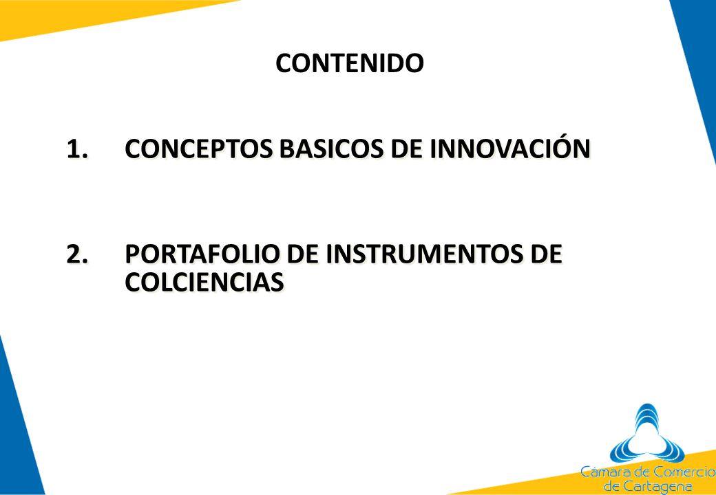 Contenido 1.CONCEPTOS BASICOS DE INNOVACIÓN 2.PORTAFOLIO DE INSTRUMENTOS DE COLCIENCIAS 1.CONCEPTOS BASICOS DE INNOVACIÓN 2.PORTAFOLIO DE INSTRUMENTOS