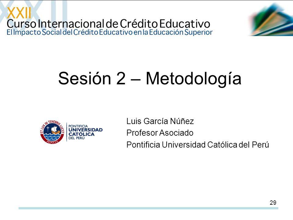29 Sesión 2 – Metodología Luis García Núñez Profesor Asociado Pontificia Universidad Católica del Perú