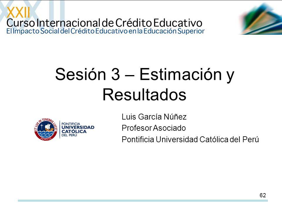 62 Sesión 3 – Estimación y Resultados Luis García Núñez Profesor Asociado Pontificia Universidad Católica del Perú