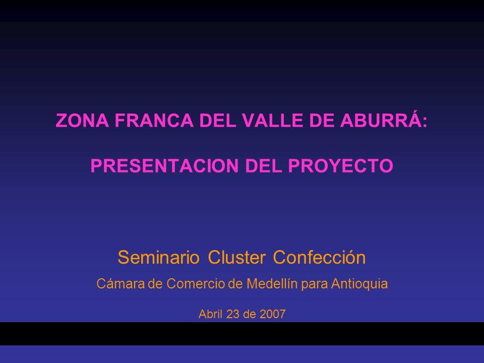 ZONA FRANCA DEL VALLE DE ABURRÁ: PRESENTACION DEL PROYECTO Seminario Cluster Confección Cámara de Comercio de Medellín para Antioquia Abril 23 de 2007
