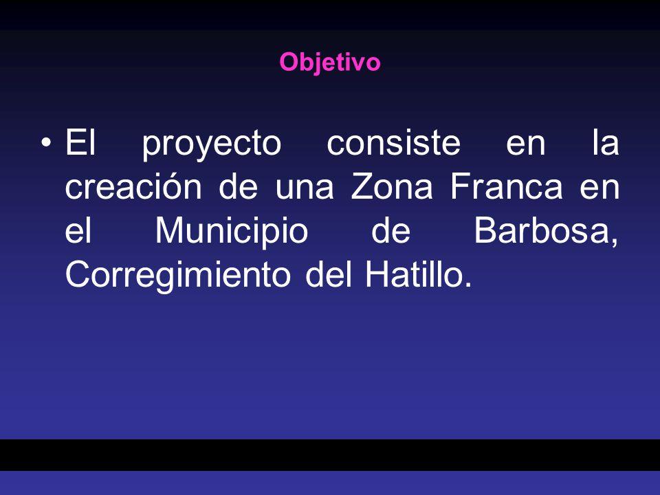 Objetivo El proyecto consiste en la creación de una Zona Franca en el Municipio de Barbosa, Corregimiento del Hatillo.