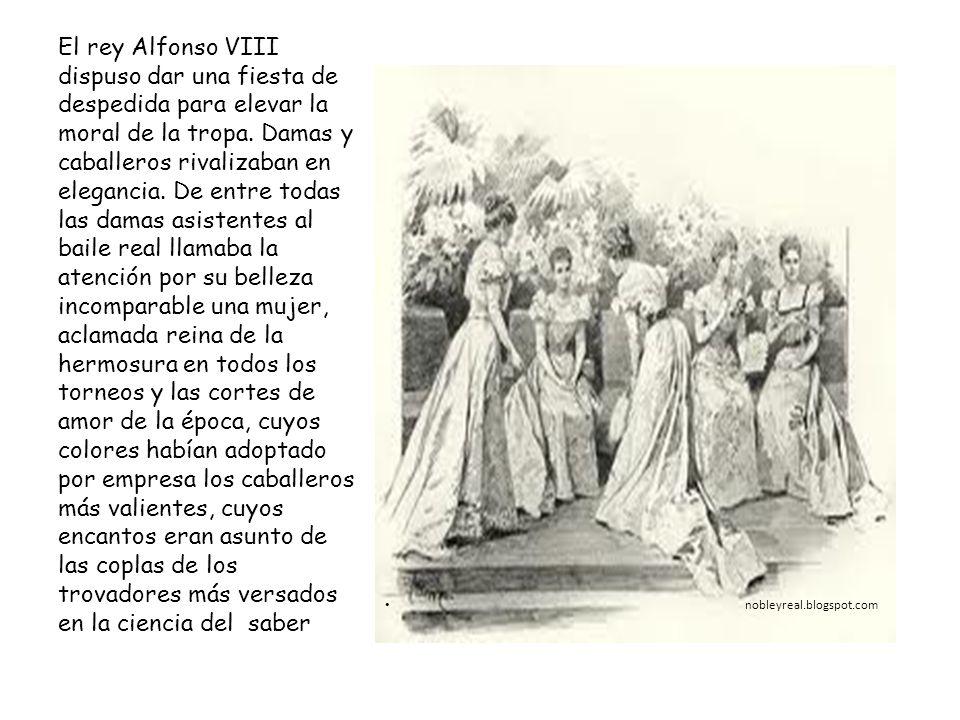 nobleyreal.blogspot.com El rey Alfonso VIII dispuso dar una fiesta de despedida para elevar la moral de la tropa. Damas y caballeros rivalizaban en el