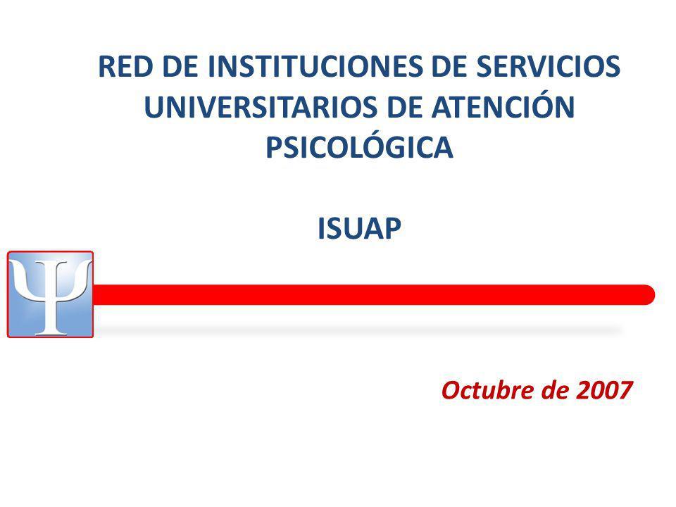 RED DE INSTITUCIONES DE SERVICIOS UNIVERSITARIOS DE ATENCIÓN PSICOLÓGICA ISUAP Octubre de 2007