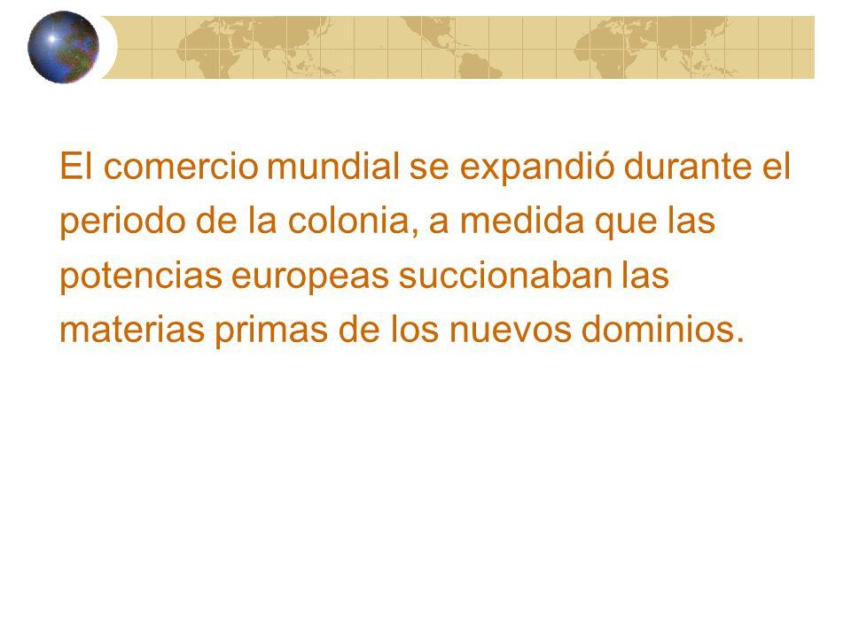 El comercio mundial se expandió durante el periodo de la colonia, a medida que las potencias europeas succionaban las materias primas de los nuevos dominios.
