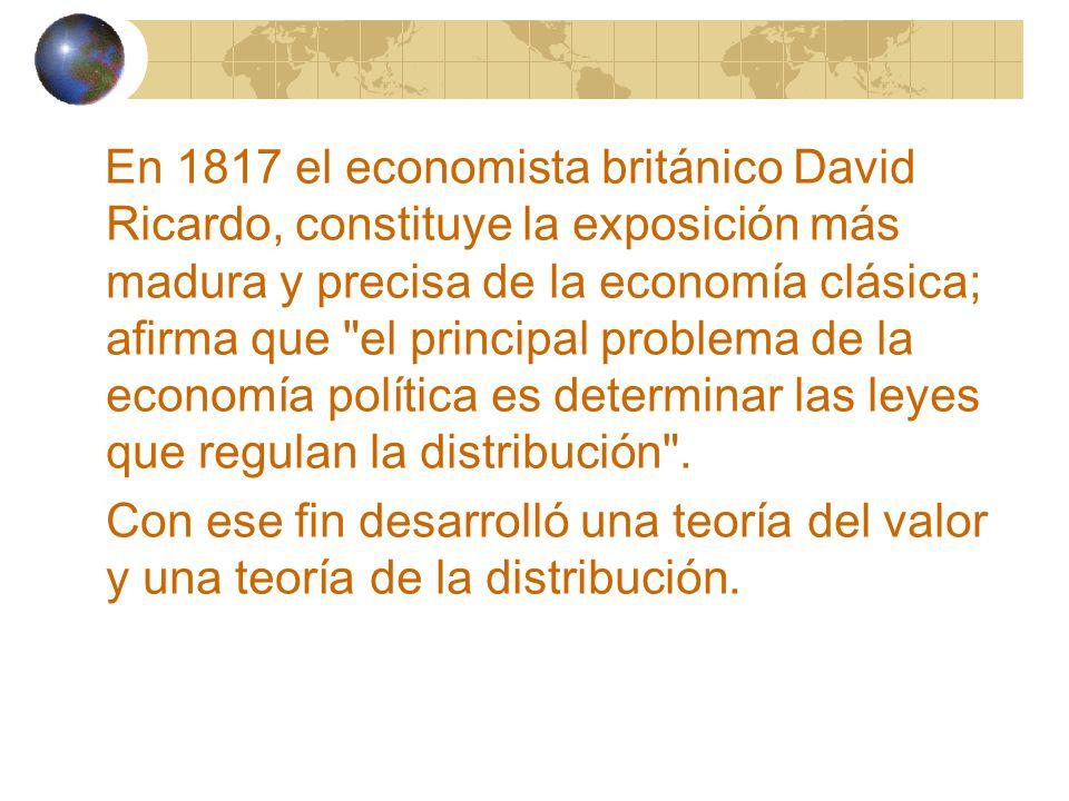 En 1817 el economista británico David Ricardo, constituye la exposición más madura y precisa de la economía clásica; afirma que el principal problema de la economía política es determinar las leyes que regulan la distribución .