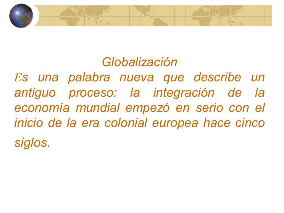 Globalización E s una palabra nueva que describe un antiguo proceso: la integración de la economía mundial empezó en serio con el inicio de la era colonial europea hace cinco siglos.