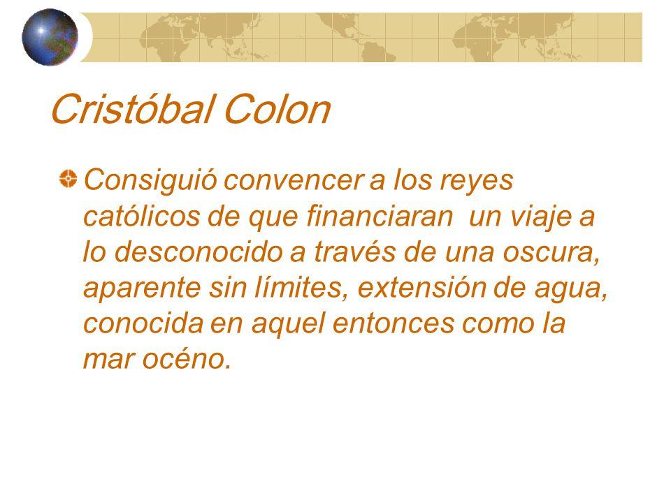 Cristóbal Colon Consiguió convencer a los reyes católicos de que financiaran un viaje a lo desconocido a través de una oscura, aparente sin límites, extensión de agua, conocida en aquel entonces como la mar océno.
