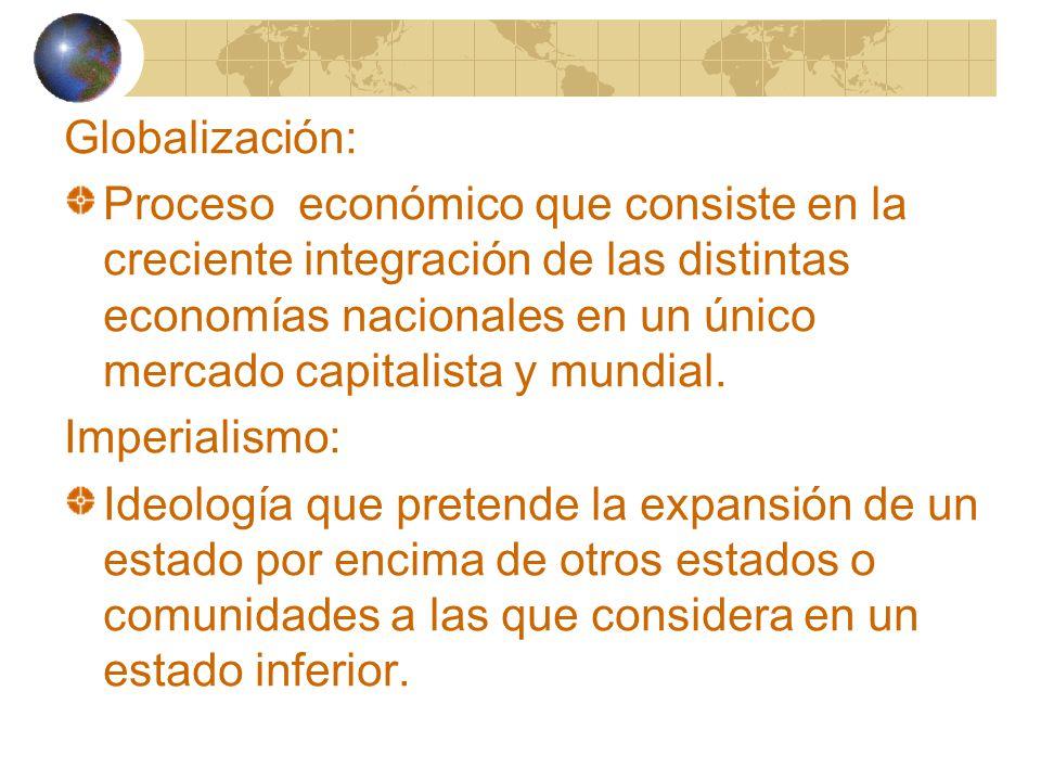 Globalización: Proceso económico que consiste en la creciente integración de las distintas economías nacionales en un único mercado capitalista y mundial.