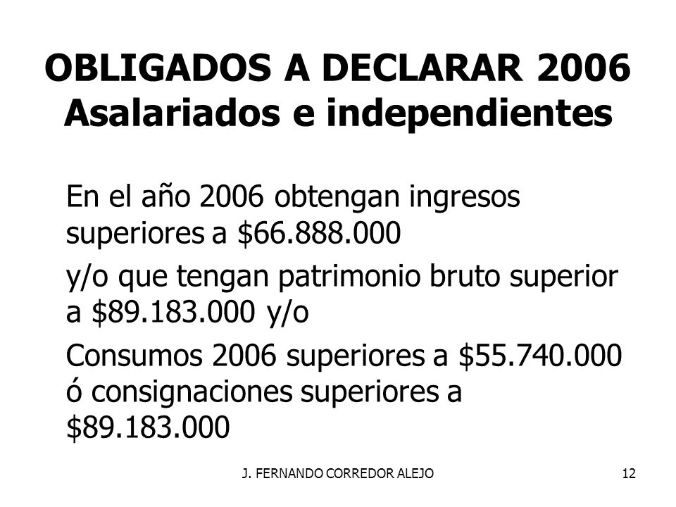 J. FERNANDO CORREDOR ALEJO12 OBLIGADOS A DECLARAR 2006 Asalariados e independientes En el año 2006 obtengan ingresos superiores a $66.888.000 y/o que