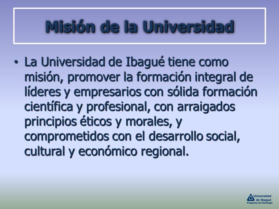 Misión de la Universidad La Universidad de Ibagué tiene como misión, promover la formación integral de líderes y empresarios con sólida formación cien