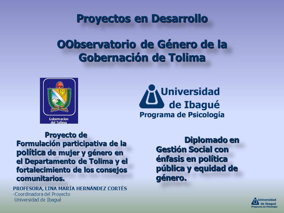 Proyectos en Desarrollo OObservatorio de Género de la Gobernación de Tolima Proyecto de Formulación participativa de la política de mujer y género en