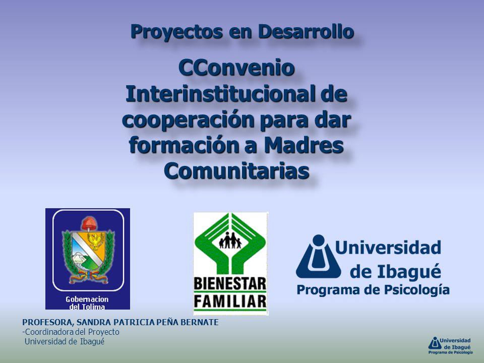 Proyectos en Desarrollo CConvenio Interinstitucional de cooperación para dar formación a Madres Comunitarias PROFESORA, SANDRA PATRICIA PEÑA BERNATE -