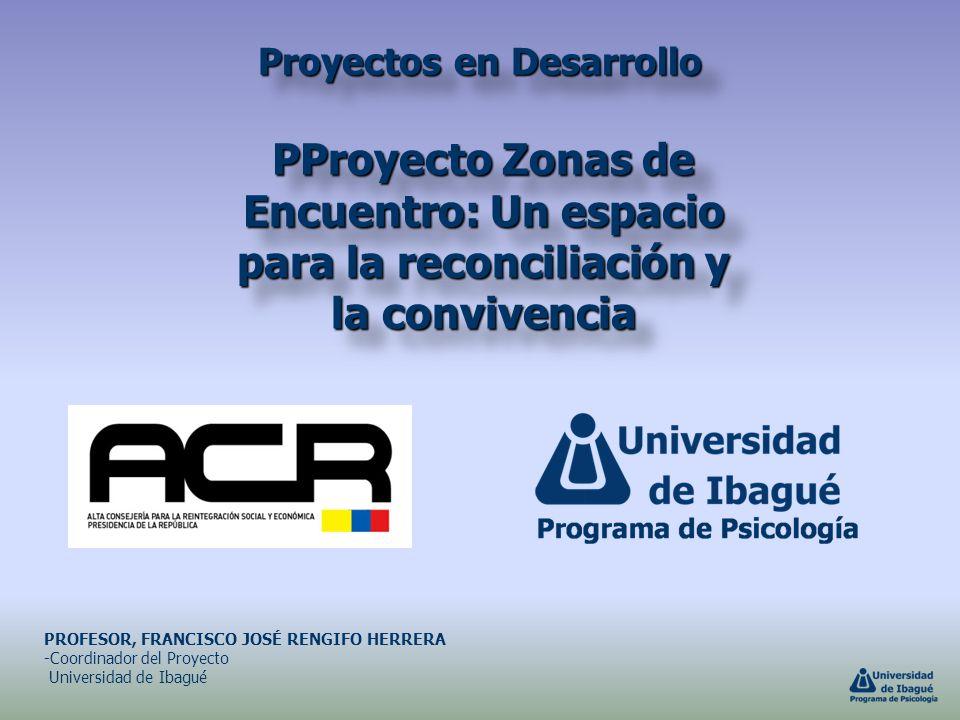 Proyectos en Desarrollo PProyecto Zonas de Encuentro: Un espacio para la reconciliación y la convivencia PROFESOR, FRANCISCO JOSÉ RENGIFO HERRERA -Coo