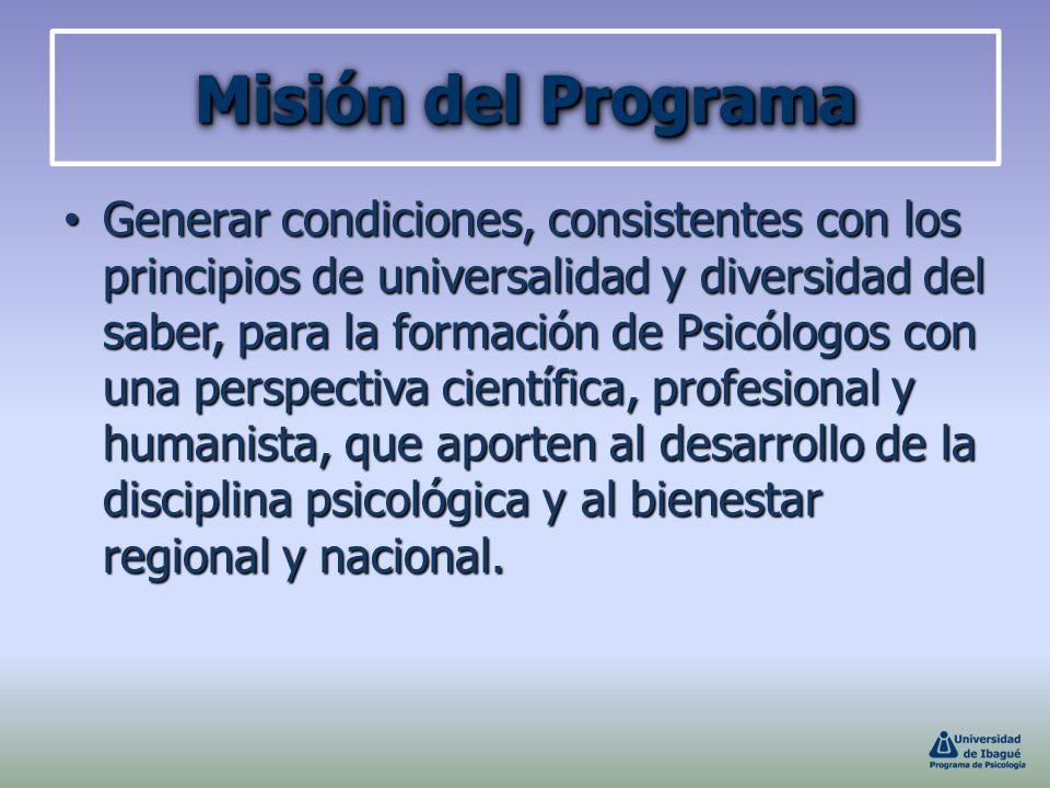 Misión del Programa Generar condiciones, consistentes con los principios de universalidad y diversidad del saber, para la formación de Psicólogos con