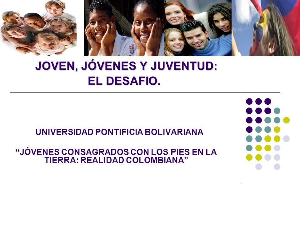 JOVEN, JÓVENES Y JUVENTUD: EL DESAFIO. UNIVERSIDAD PONTIFICIA BOLIVARIANA JÓVENES CONSAGRADOS CON LOS PIES EN LA TIERRA: REALIDAD COLOMBIANA