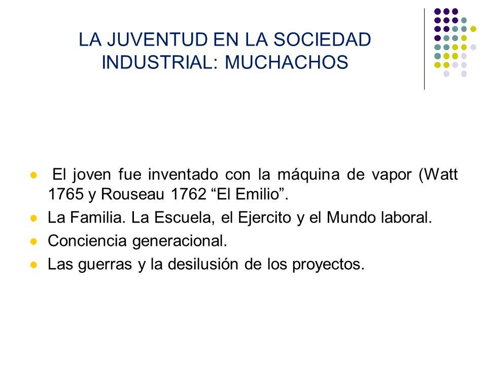 LA JUVENTUD EN LA SOCIEDAD INDUSTRIAL: MUCHACHOS El joven fue inventado con la máquina de vapor (Watt 1765 y Rouseau 1762 El Emilio. La Familia. La Es