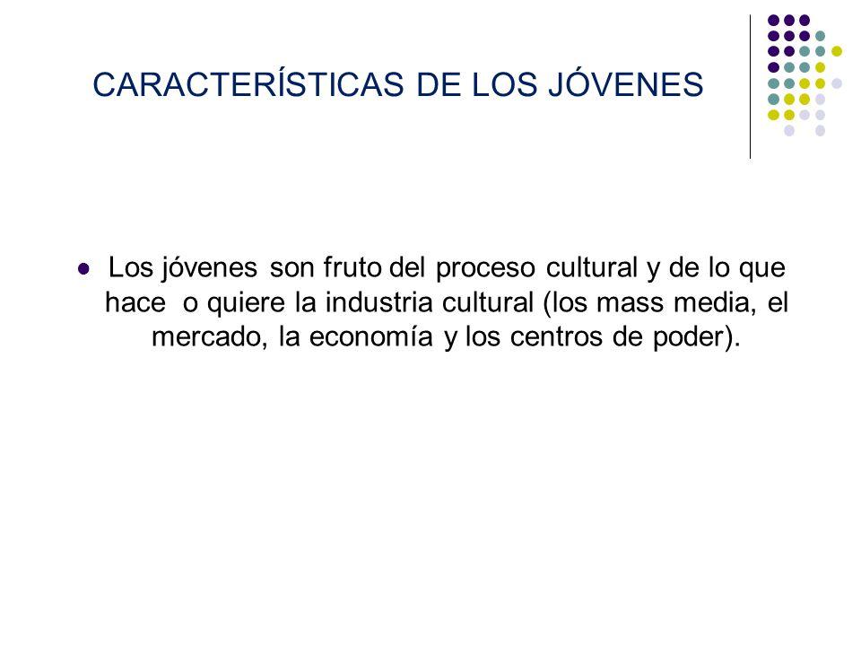 CARACTERÍSTICAS DE LOS JÓVENES Los jóvenes son fruto del proceso cultural y de lo que hace o quiere la industria cultural (los mass media, el mercado,