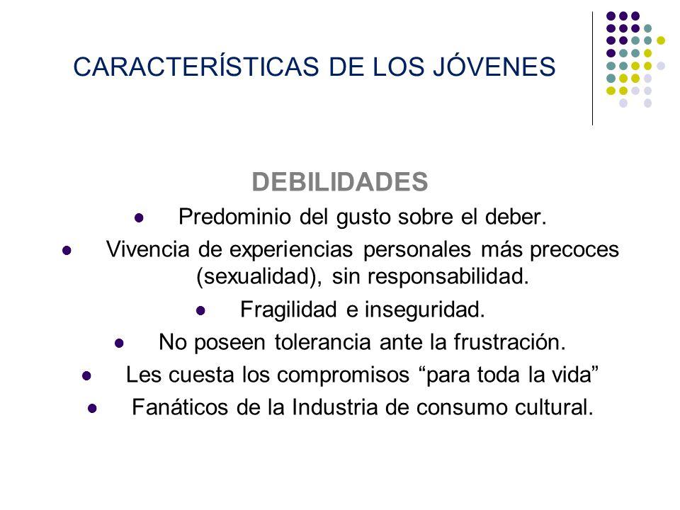 CARACTERÍSTICAS DE LOS JÓVENES DEBILIDADES Predominio del gusto sobre el deber. Vivencia de experiencias personales más precoces (sexualidad), sin res