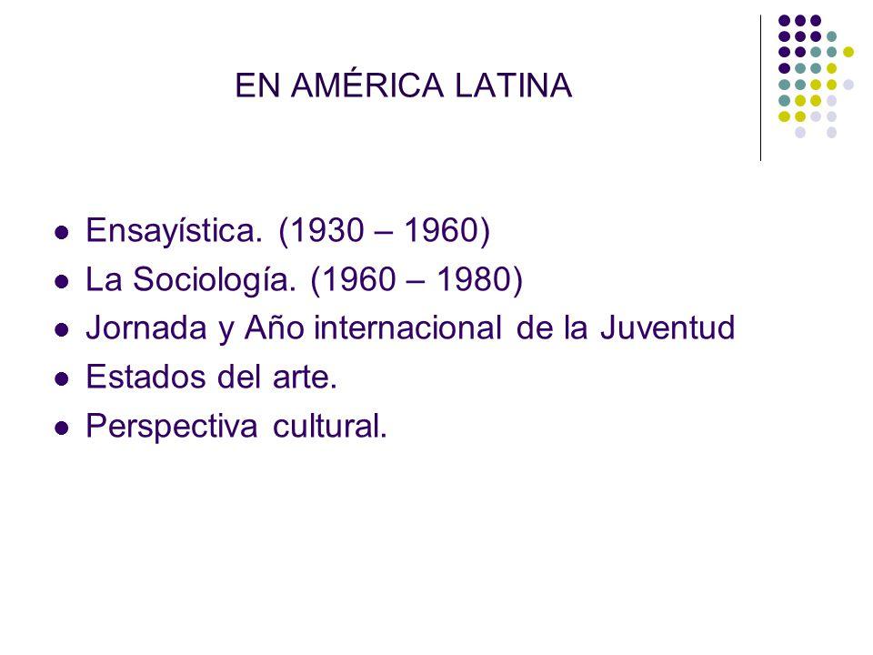 EN AMÉRICA LATINA Ensayística. (1930 – 1960) La Sociología. (1960 – 1980) Jornada y Año internacional de la Juventud Estados del arte. Perspectiva cul