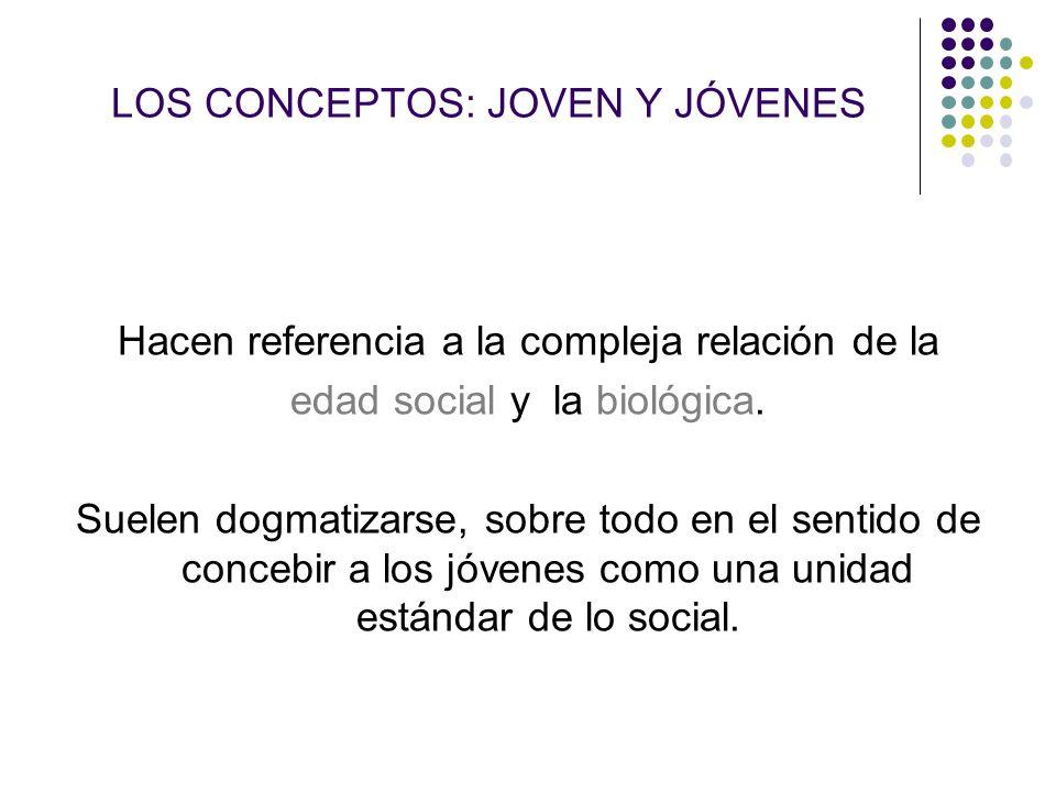 LOS CONCEPTOS: JOVEN Y JÓVENES Hacen referencia a la compleja relación de la edad social y la biológica. Suelen dogmatizarse, sobre todo en el sentido