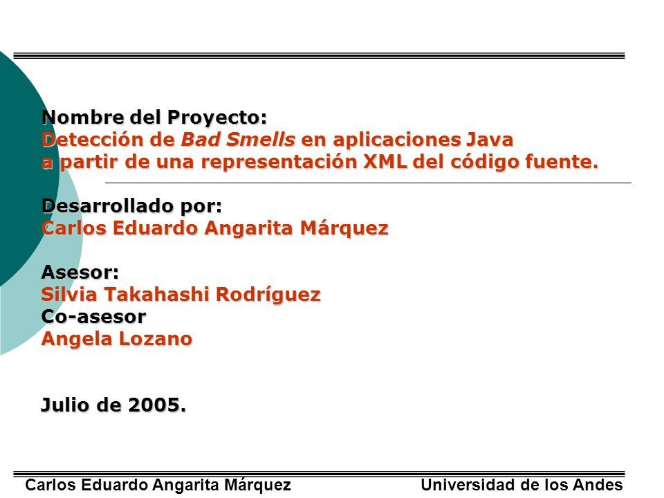 Carlos Eduardo Angarita Márquez Universidad de los Andes Conclusiones Las técnicas de grafos y métricas calculadas en este proyecto pueden ser extendidas para contribuir a la detección y especialmente para el refactoring de otras malas prácticas de diseño y programación, tales como clase muy larga y método muy largo.