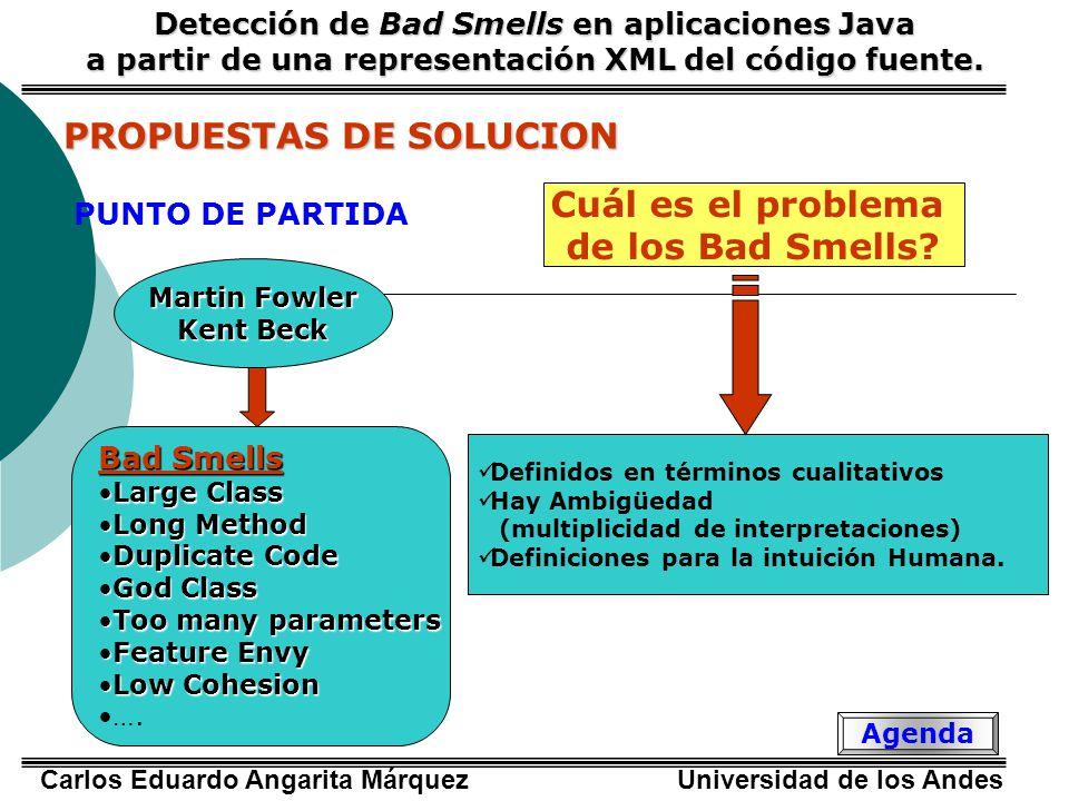 Carlos Eduardo Angarita Márquez Universidad de los Andes PROPUESTAS DE SOLUCION PUNTO DE PARTIDA Detección de Bad Smells en aplicaciones Java a partir de una representación XML del código fuente.