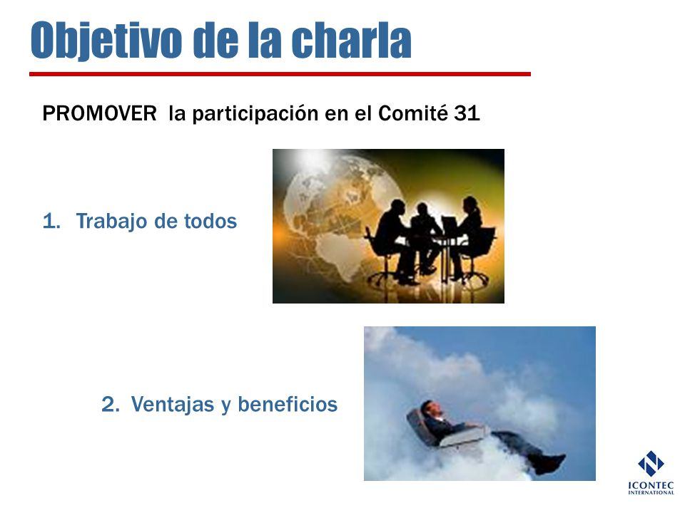Objetivo de la charla PROMOVER la participación en el Comité 31 1.Trabajo de todos 2. Ventajas y beneficios