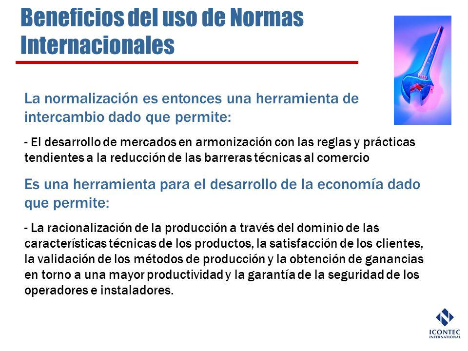 Beneficios del uso de Normas Internacionales La normalización es entonces una herramienta de intercambio dado que permite: - El desarrollo de mercados