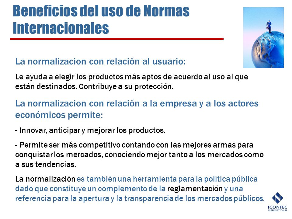 Beneficios del uso de Normas Internacionales La normalizacion con relación al usuario: Le ayuda a elegir los productos más aptos de acuerdo al uso al