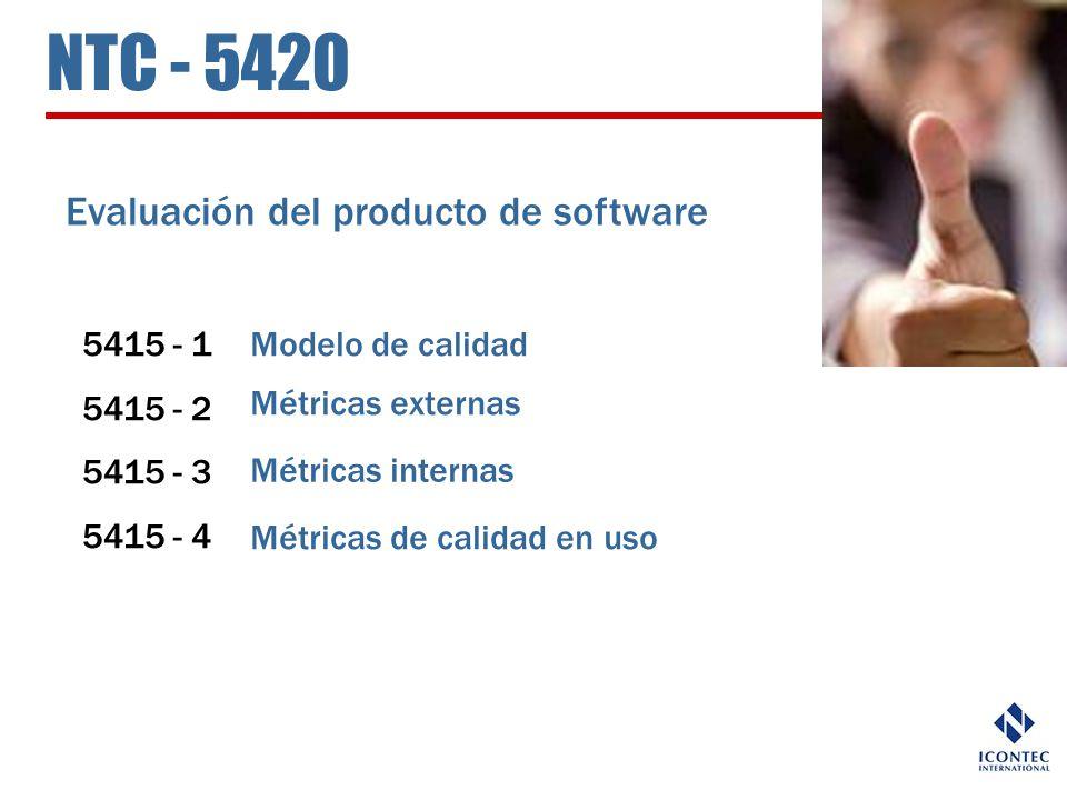 NTC - 5420 Evaluación del producto de software 5415 - 1 5415 - 2 5415 - 3 5415 - 4 Modelo de calidad Métricas externas Métricas internas Métricas de c