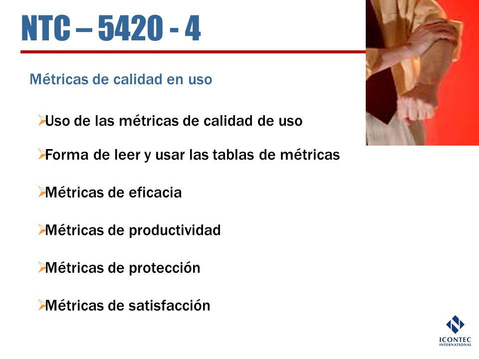 NTC – 5420 - 4 Métricas de calidad en uso Uso de las métricas de calidad de uso Forma de leer y usar las tablas de métricas Métricas de eficacia Métri