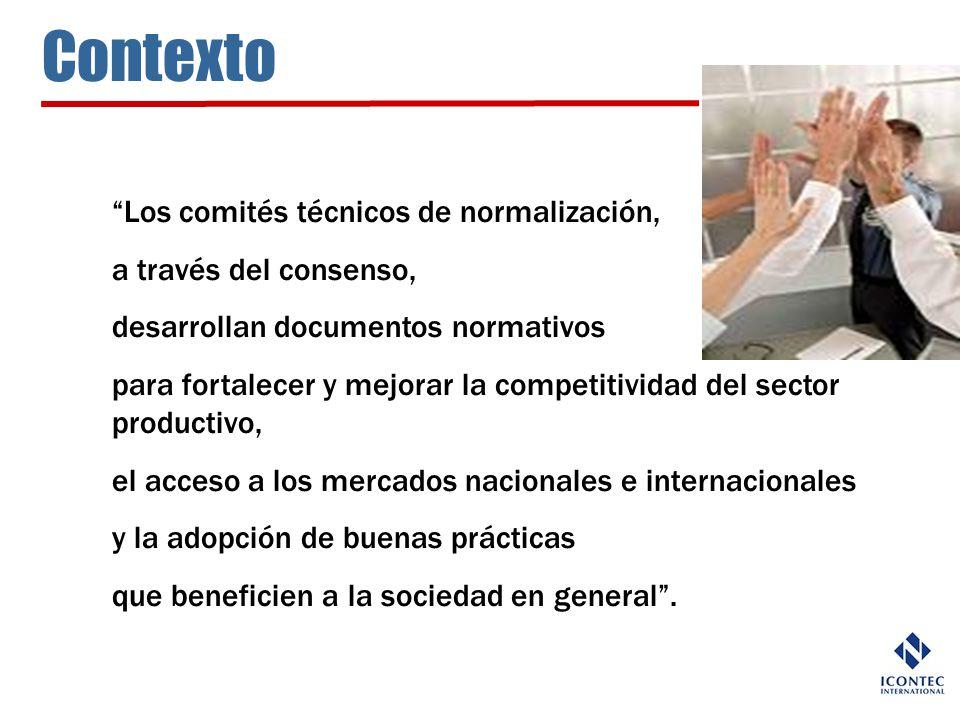 Contexto Los comités técnicos de normalización, a través del consenso, desarrollan documentos normativos para fortalecer y mejorar la competitividad d