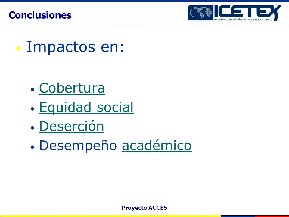 Proyecto ACCES Conclusiones Impactos en: Cobertura Equidad social Deserción Desempeño académicoacadémico