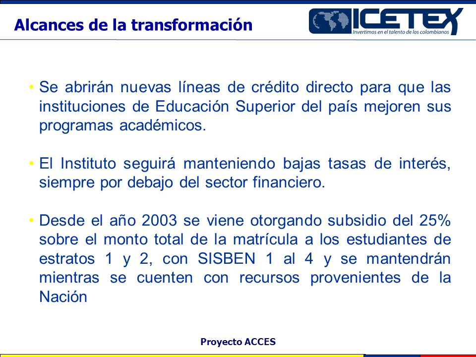 Proyecto ACCES La eliminación de las barreras fiscales que restringían la operación crediticia del ICETEX, le permitirá conceder más créditos educativos y oportunidad en el servicio.