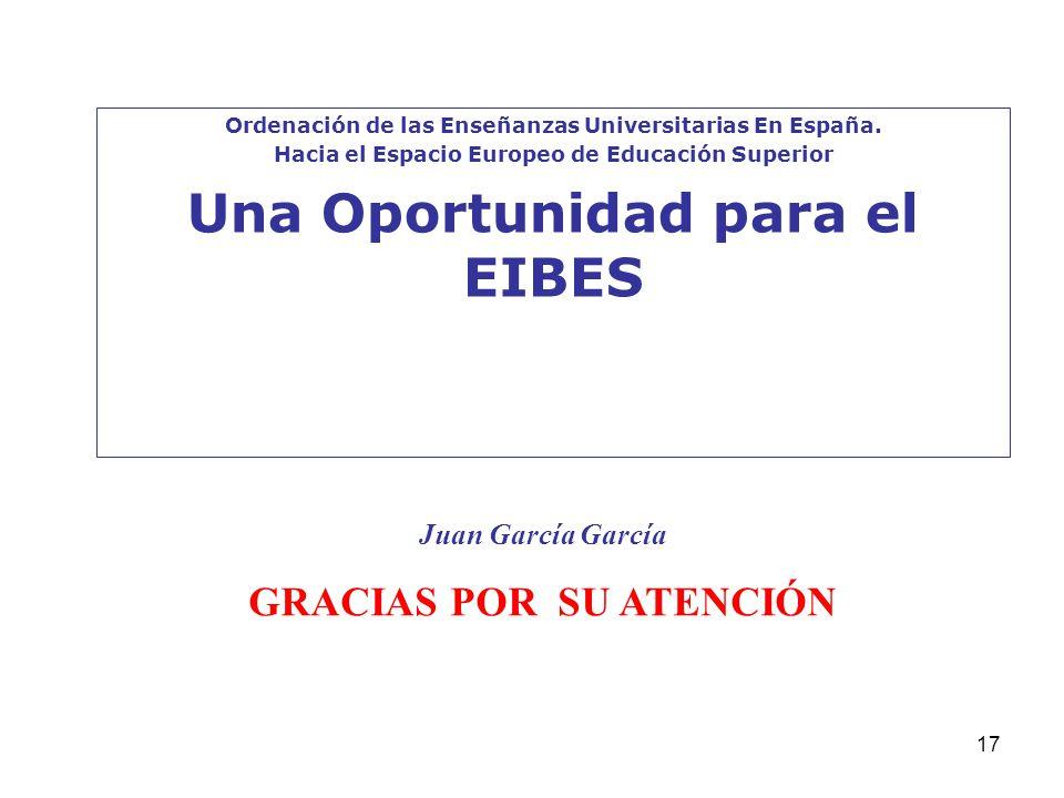 17 Ordenación de las Enseñanzas Universitarias En España. Hacia el Espacio Europeo de Educación Superior Una Oportunidad para el EIBES Juan García Gar