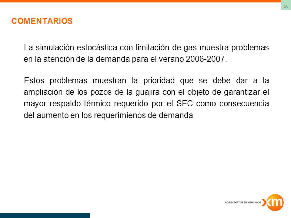 26 COMENTARIOS La simulación estocástica con limitación de gas muestra problemas en la atención de la demanda para el verano 2006-2007. Estos problema