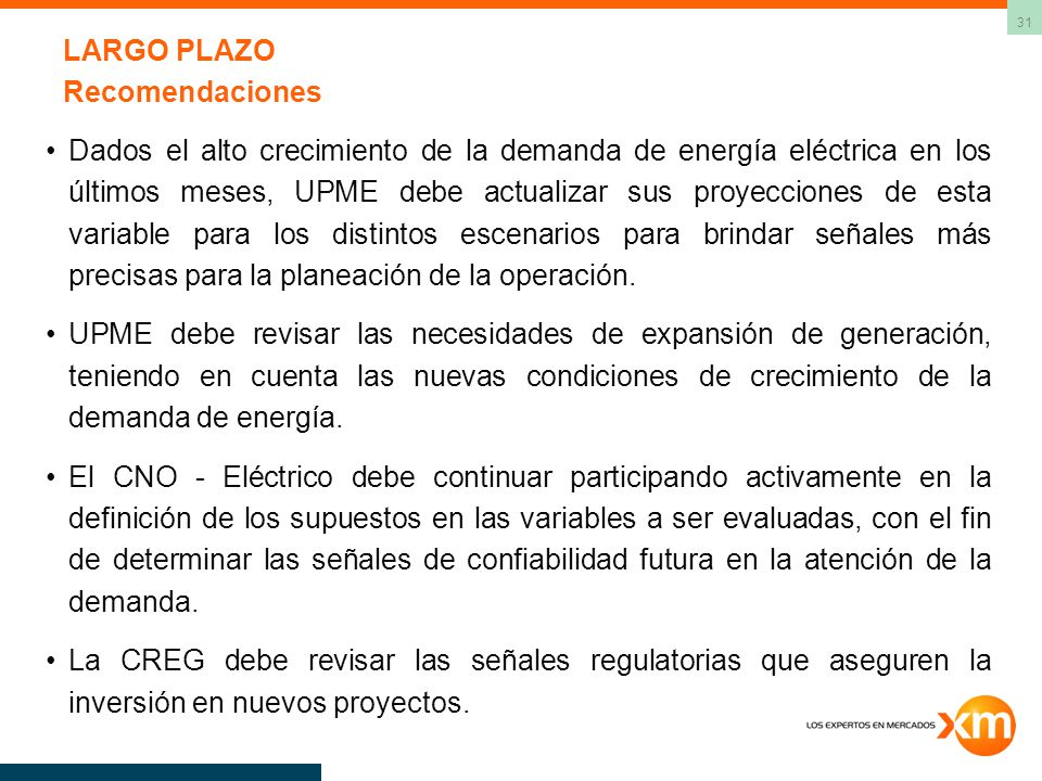 31 LARGO PLAZO Recomendaciones Dados el alto crecimiento de la demanda de energía eléctrica en los últimos meses, UPME debe actualizar sus proyecciones de esta variable para los distintos escenarios para brindar señales más precisas para la planeación de la operación.