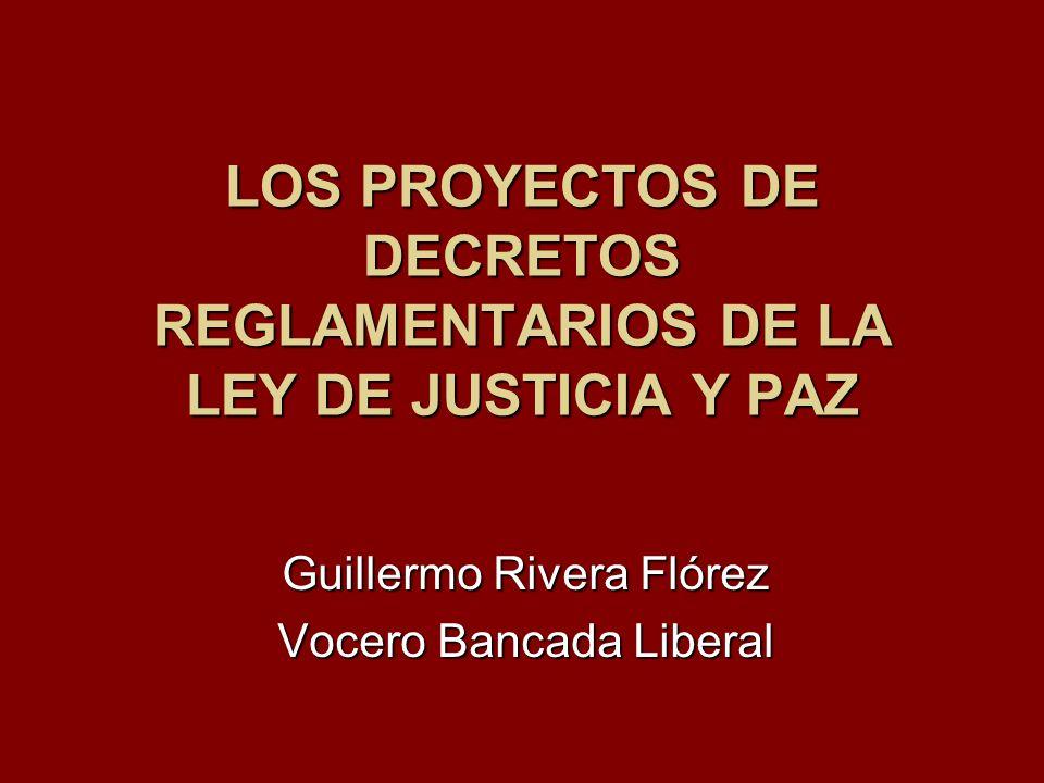 LOS PROYECTOS DE DECRETOS REGLAMENTARIOS DE LA LEY DE JUSTICIA Y PAZ Guillermo Rivera Flórez Vocero Bancada Liberal