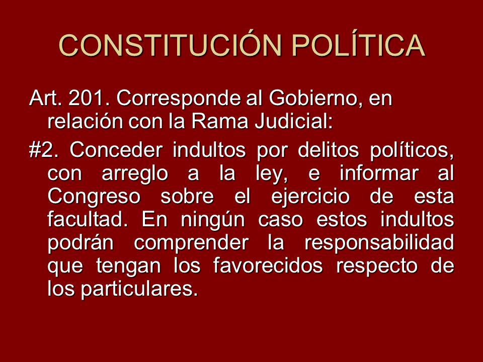 CONSTITUCIÓN POLÍTICA Art. 201. Corresponde al Gobierno, en relación con la Rama Judicial: #2. Conceder indultos por delitos políticos, con arreglo a