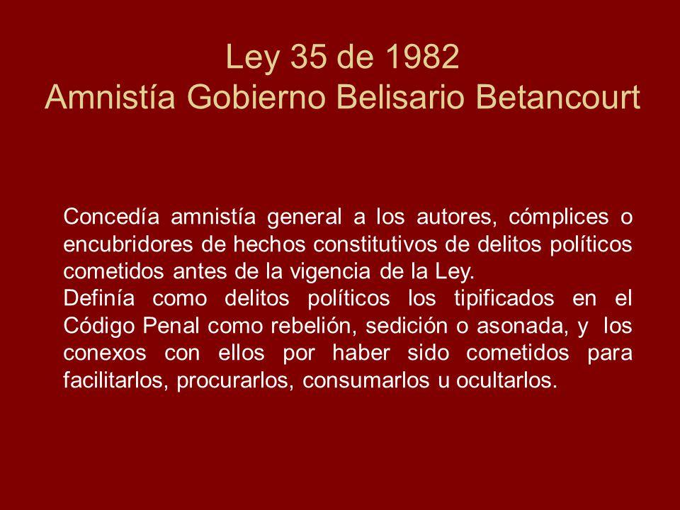 Ley 35 de 1982 Amnistía Gobierno Belisario Betancourt Concedía amnistía general a los autores, cómplices o encubridores de hechos constitutivos de delitos políticos cometidos antes de la vigencia de la Ley.