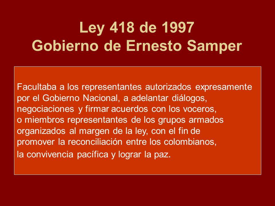 Ley 418 de 1997 Gobierno de Ernesto Samper Facultaba a los representantes autorizados expresamente por el Gobierno Nacional, a adelantar diálogos, negociaciones y firmar acuerdos con los voceros, o miembros representantes de los grupos armados organizados al margen de la ley, con el fin de promover la reconciliación entre los colombianos, la convivencia pacífica y lograr la paz.