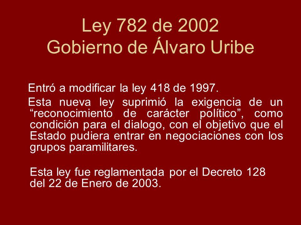 Ley 782 de 2002 Gobierno de Álvaro Uribe Entró a modificar la ley 418 de 1997. Esta nueva ley suprimió la exigencia de un reconocimiento de carácter p