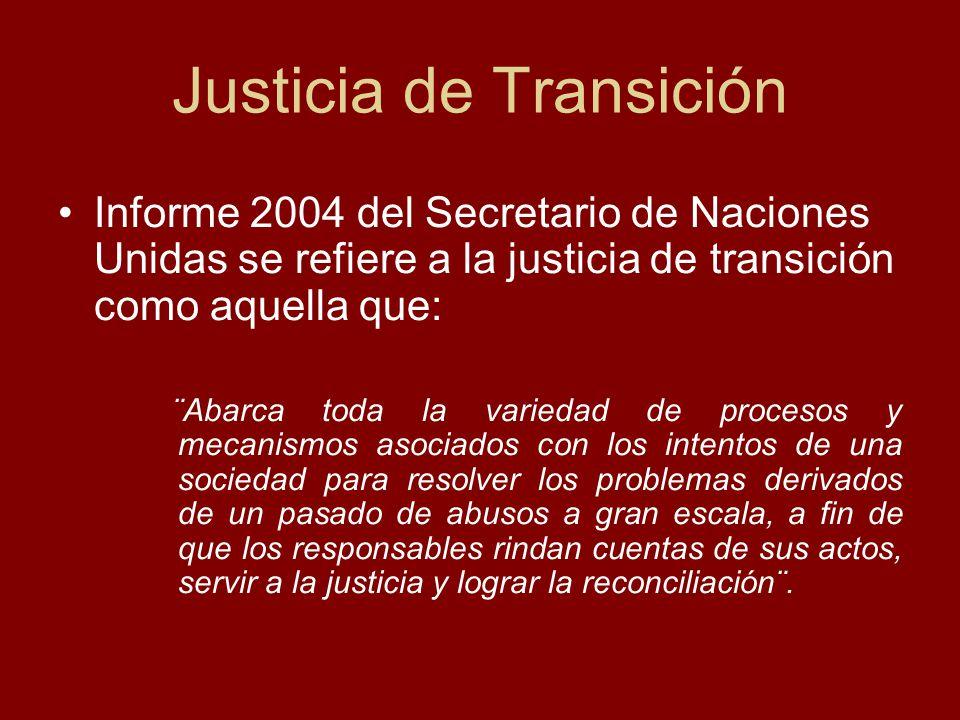 Justicia de Transición Informe 2004 del Secretario de Naciones Unidas se refiere a la justicia de transición como aquella que: ¨Abarca toda la varieda