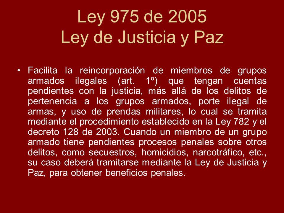 Ley 975 de 2005 Ley de Justicia y Paz Facilita la reincorporación de miembros de grupos armados ilegales (art. 1º) que tengan cuentas pendientes con l