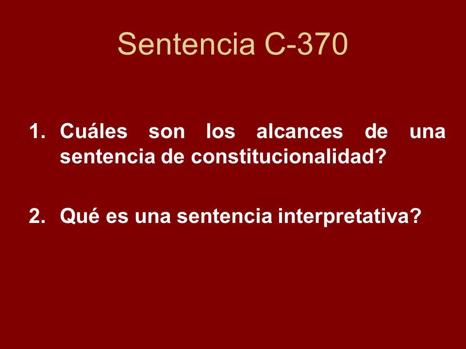 Sentencia C-370 1.Cuáles son los alcances de una sentencia de constitucionalidad? 2.Qué es una sentencia interpretativa?