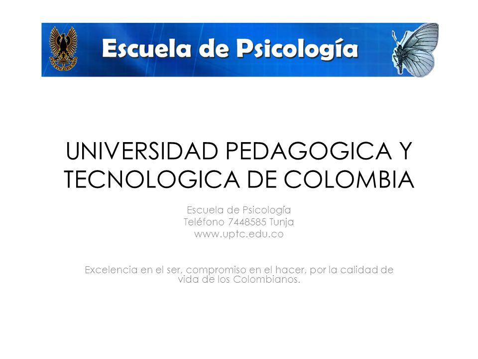 UNIVERSIDAD PEDAGOGICA Y TECNOLOGICA DE COLOMBIA Escuela de Psicología Teléfono 7448585 Tunja www.uptc.edu.co Excelencia en el ser, compromiso en el hacer, por la calidad de vida de los Colombianos.
