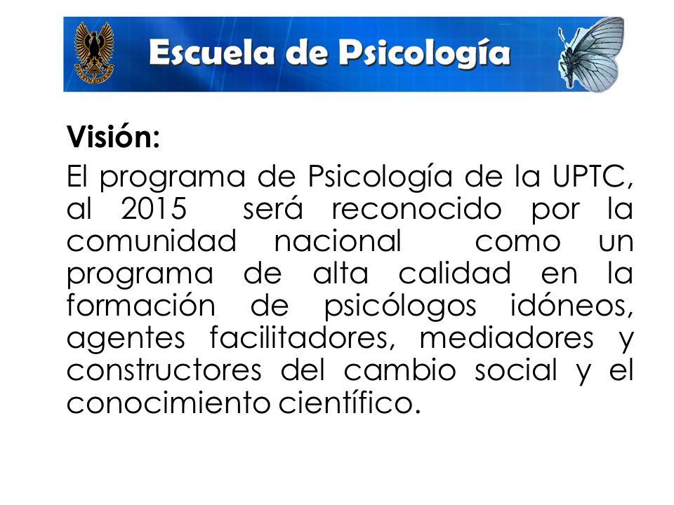 Visión: El programa de Psicología de la UPTC, al 2015 será reconocido por la comunidad nacional como un programa de alta calidad en la formación de psicólogos idóneos, agentes facilitadores, mediadores y constructores del cambio social y el conocimiento científico.