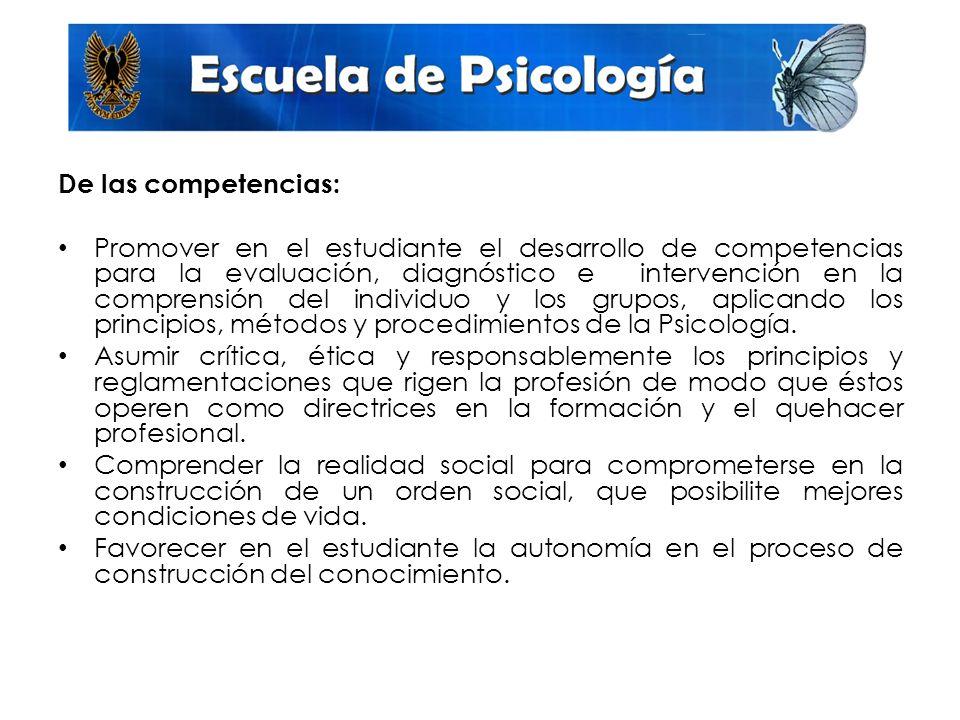 De las competencias: Promover en el estudiante el desarrollo de competencias para la evaluación, diagnóstico e intervención en la comprensión del individuo y los grupos, aplicando los principios, métodos y procedimientos de la Psicología.