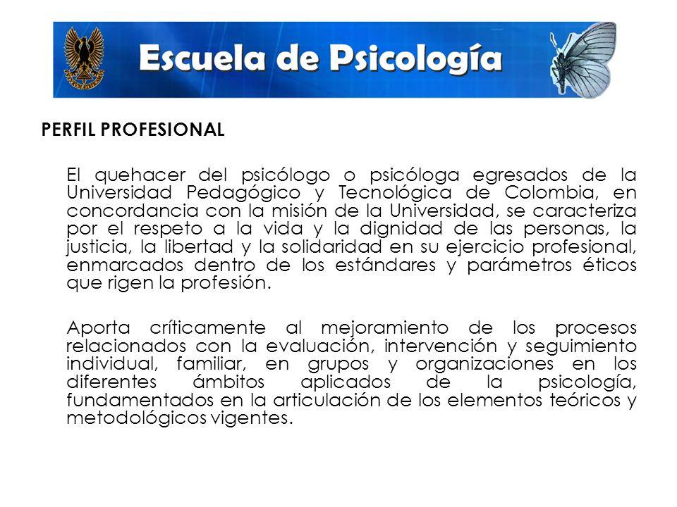 PERFIL PROFESIONAL El quehacer del psicólogo o psicóloga egresados de la Universidad Pedagógico y Tecnológica de Colombia, en concordancia con la misión de la Universidad, se caracteriza por el respeto a la vida y la dignidad de las personas, la justicia, la libertad y la solidaridad en su ejercicio profesional, enmarcados dentro de los estándares y parámetros éticos que rigen la profesión.
